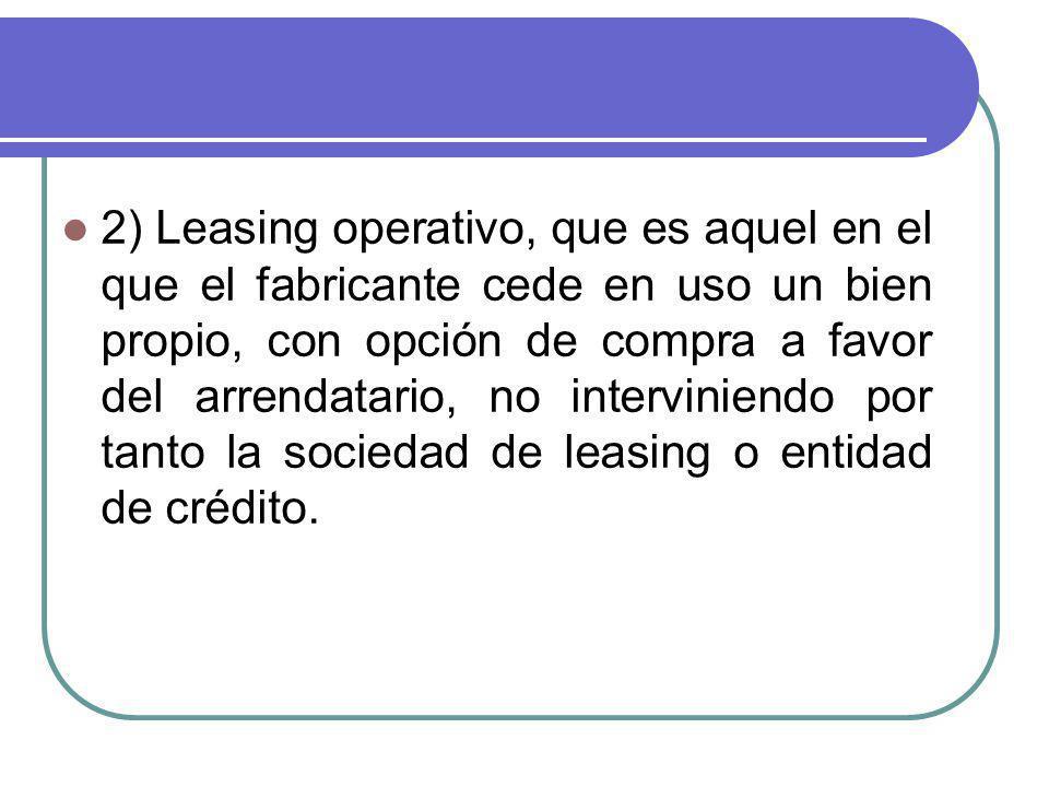 2) Leasing operativo, que es aquel en el que el fabricante cede en uso un bien propio, con opción de compra a favor del arrendatario, no interviniendo