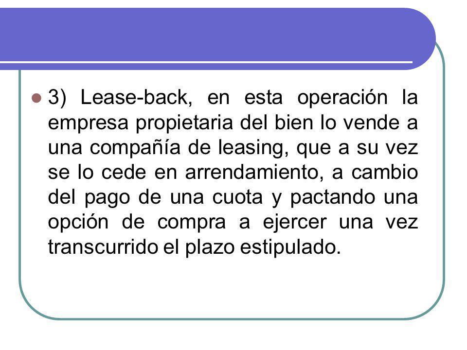 3) Lease-back, en esta operación la empresa propietaria del bien lo vende a una compañía de leasing, que a su vez se lo cede en arrendamiento, a cambi