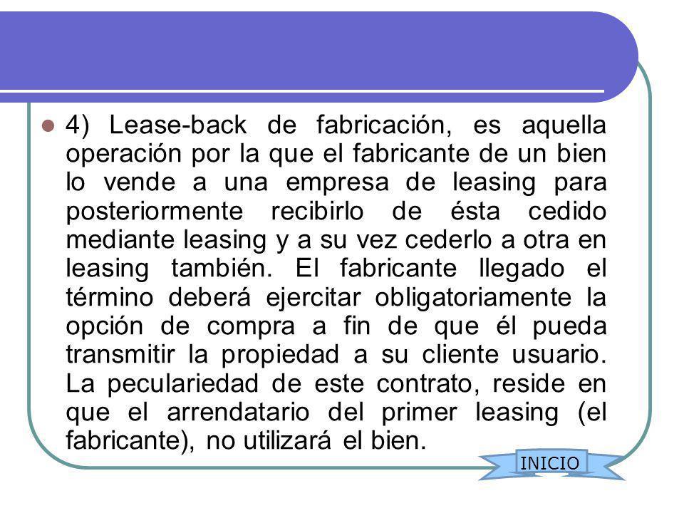 4) Lease-back de fabricación, es aquella operación por la que el fabricante de un bien lo vende a una empresa de leasing para posteriormente recibirlo