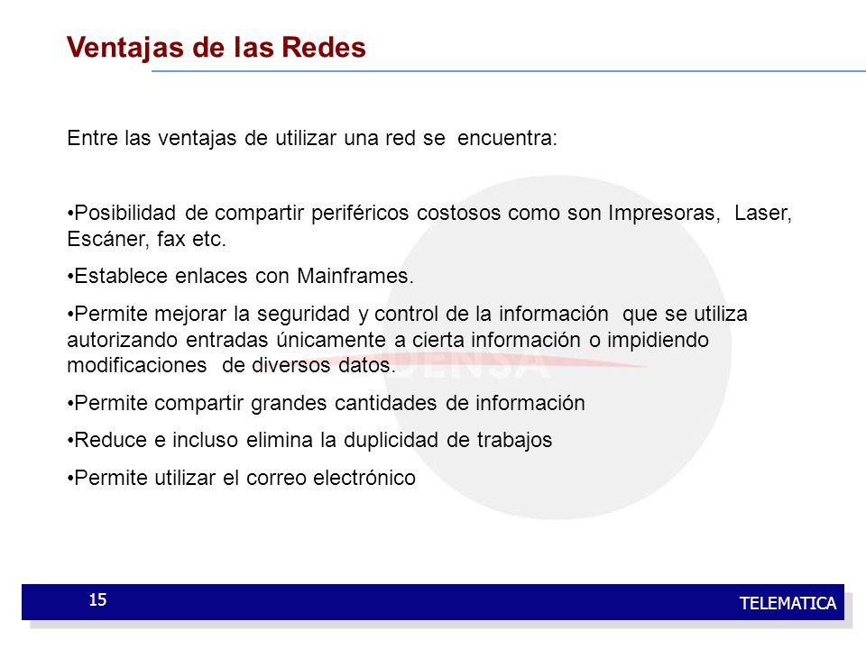 TELEMATICA 15 Ventajas de las Redes Entre las ventajas de utilizar una red se encuentra: Posibilidad de compartir periféricos costosos como son Impres
