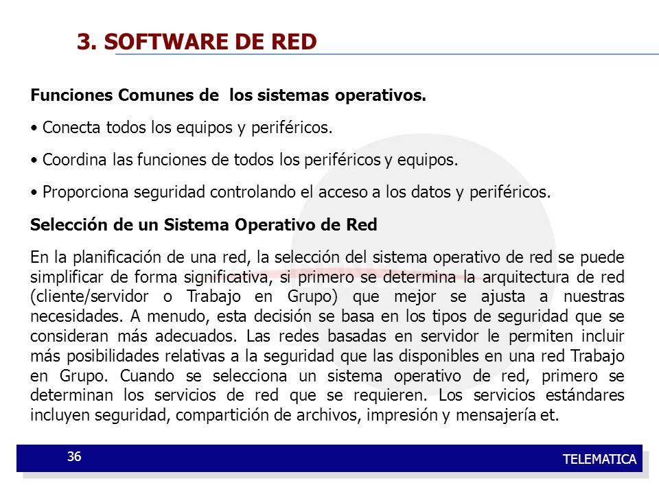 TELEMATICA 36 3. SOFTWARE DE RED Funciones Comunes de los sistemas operativos. Conecta todos los equipos y periféricos. Coordina las funciones de todo