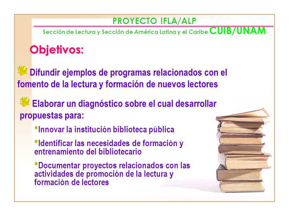 PROYECTO IFLA/ALP Sección de Lectura y Sección de América Latina y el Caribe CUIB/UNAM Objetivos: Proporcionar información representativa de las accio