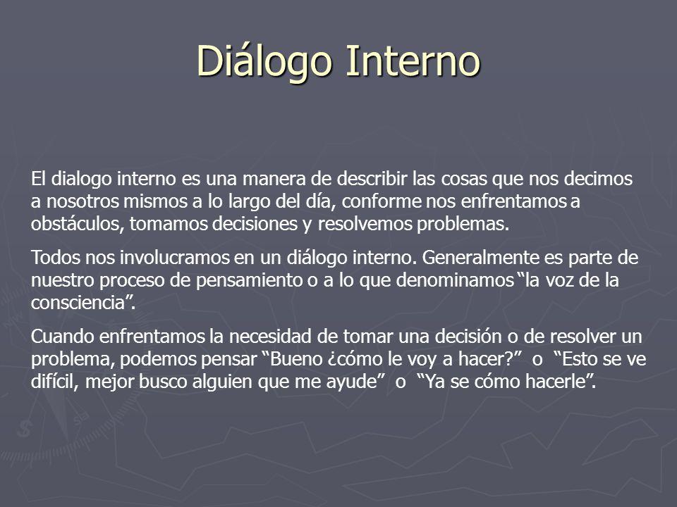 Diálogo Interno El dialogo interno es una manera de describir las cosas que nos decimos a nosotros mismos a lo largo del día, conforme nos enfrentamos a obstáculos, tomamos decisiones y resolvemos problemas.