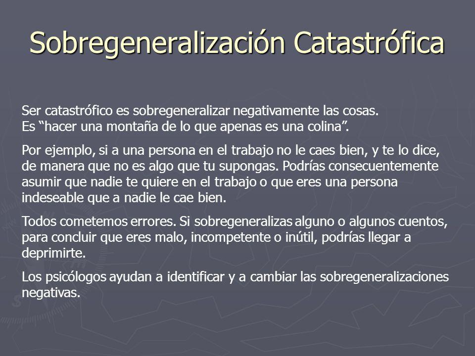 Sobregeneralización Catastrófica Ser catastrófico es sobregeneralizar negativamente las cosas. Es hacer una montaña de lo que apenas es una colina. Po