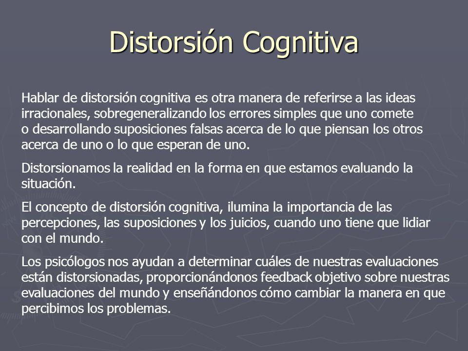 Distorsión Cognitiva Hablar de distorsión cognitiva es otra manera de referirse a las ideas irracionales, sobregeneralizando los errores simples que uno comete o desarrollando suposiciones falsas acerca de lo que piensan los otros acerca de uno o lo que esperan de uno.