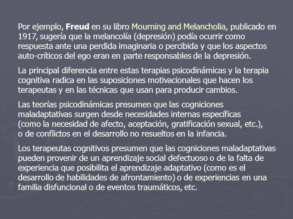 Por ejemplo, Freud en su libro Mourning and Melancholia, publicado en 1917, sugería que la melancolía (depresión) podía ocurrir como respuesta ante una perdida imaginaria o percibida y que los aspectos auto-críticos del ego eran en parte responsables de la depresión.