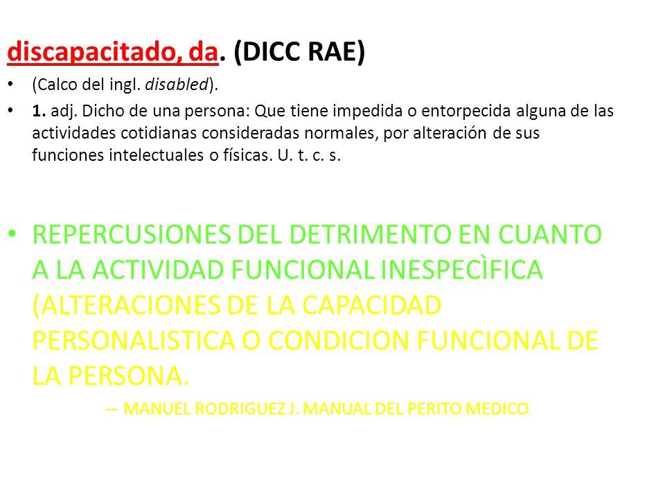 discapacitado, da. (DICC RAE) (Calco del ingl. disabled). 1. adj. Dicho de una persona: Que tiene impedida o entorpecida alguna de las actividades cot