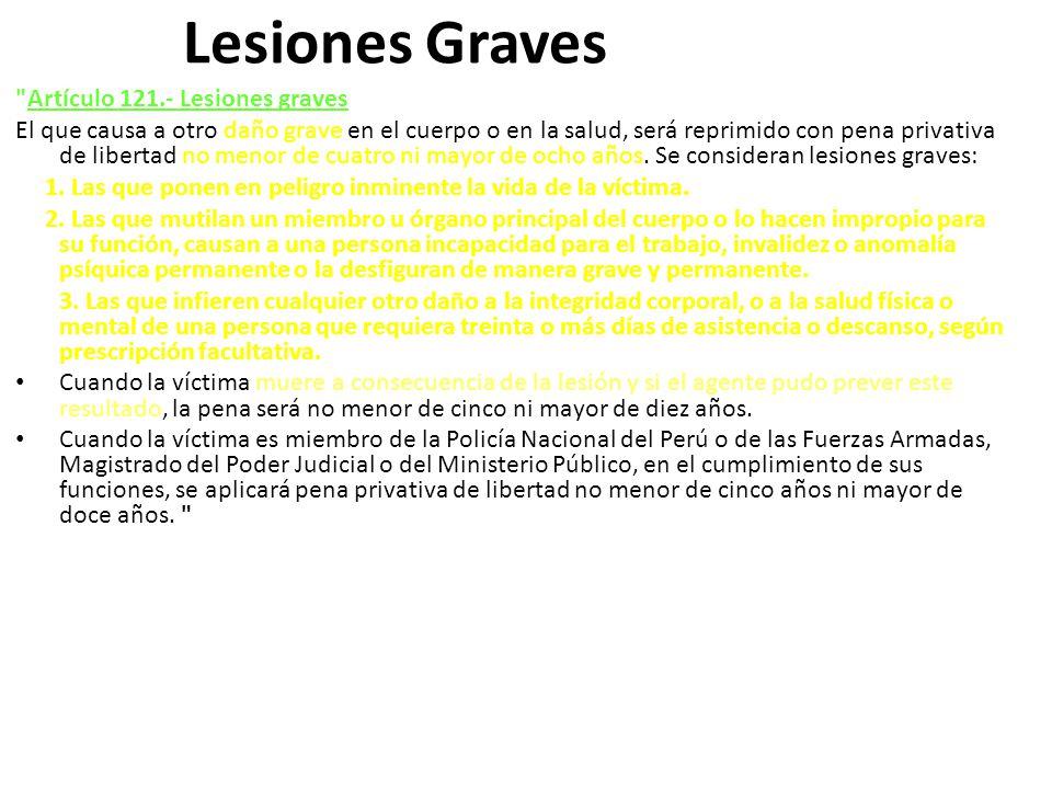 Lesiones Graves Artículo 121.- Lesiones graves El que causa a otro daño grave en el cuerpo o en la salud, será reprimido con pena privativa de libertad no menor de cuatro ni mayor de ocho años.