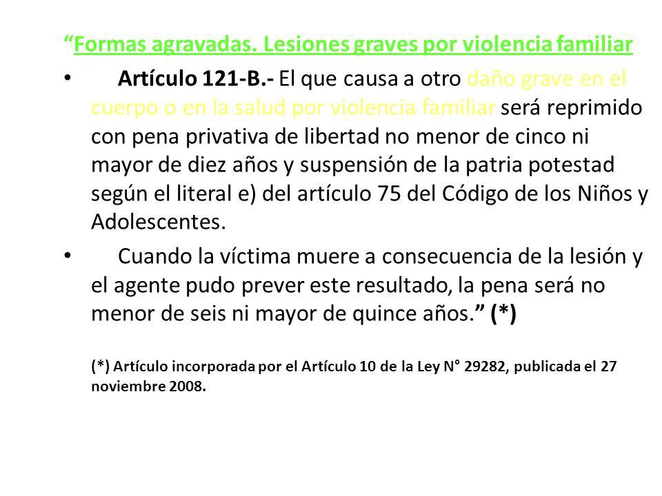 Formas agravadas. Lesiones graves por violencia familiar Artículo 121-B.- El que causa a otro daño grave en el cuerpo o en la salud por violencia fami