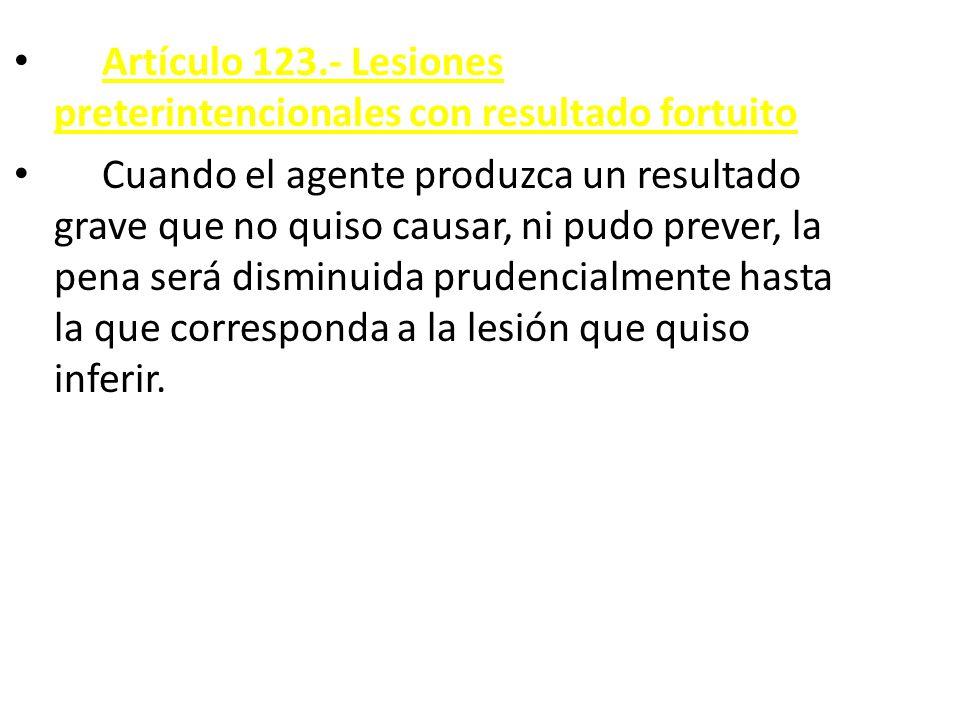 Artículo 123.- Lesiones preterintencionales con resultado fortuito Cuando el agente produzca un resultado grave que no quiso causar, ni pudo prever, la pena será disminuida prudencialmente hasta la que corresponda a la lesión que quiso inferir.