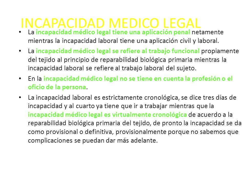 INCAPACIDAD MEDICO LEGAL La incapacidad médico legal tiene una aplicación penal netamente mientras la incapacidad laboral tiene una aplicación civil y laboral.