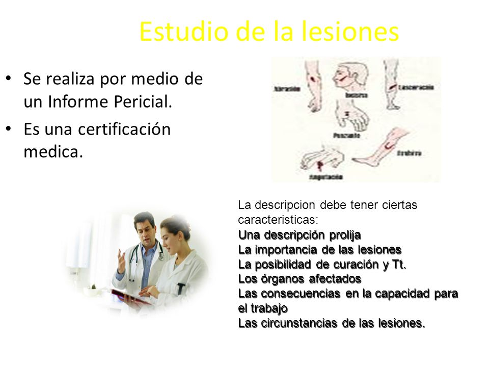 Estudio de la lesiones Se realiza por medio de un Informe Pericial. Es una certificación medica. La descripcion debe tener ciertas caracteristicas: Un