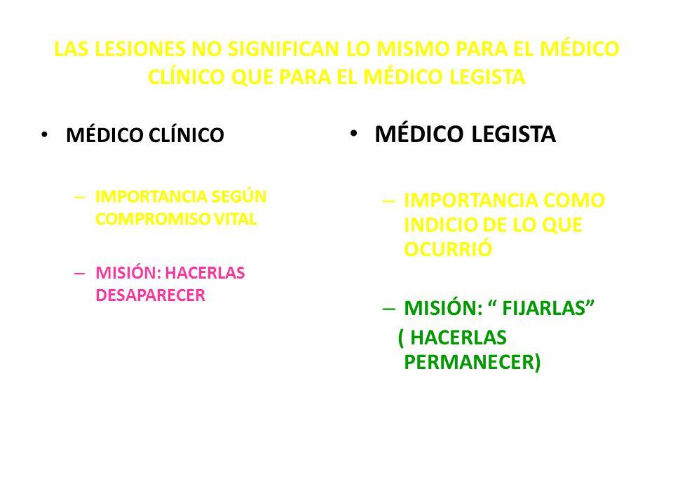 LAS LESIONES NO SIGNIFICAN LO MISMO PARA EL MÉDICO CLÍNICO QUE PARA EL MÉDICO LEGISTA MÉDICO CLÍNICO – IMPORTANCIA SEGÚN COMPROMISO VITAL – MISIÓN: HACERLAS DESAPARECER MÉDICO LEGISTA – IMPORTANCIA COMO INDICIO DE LO QUE OCURRIÓ – MISIÓN: FIJARLAS ( HACERLAS PERMANECER)