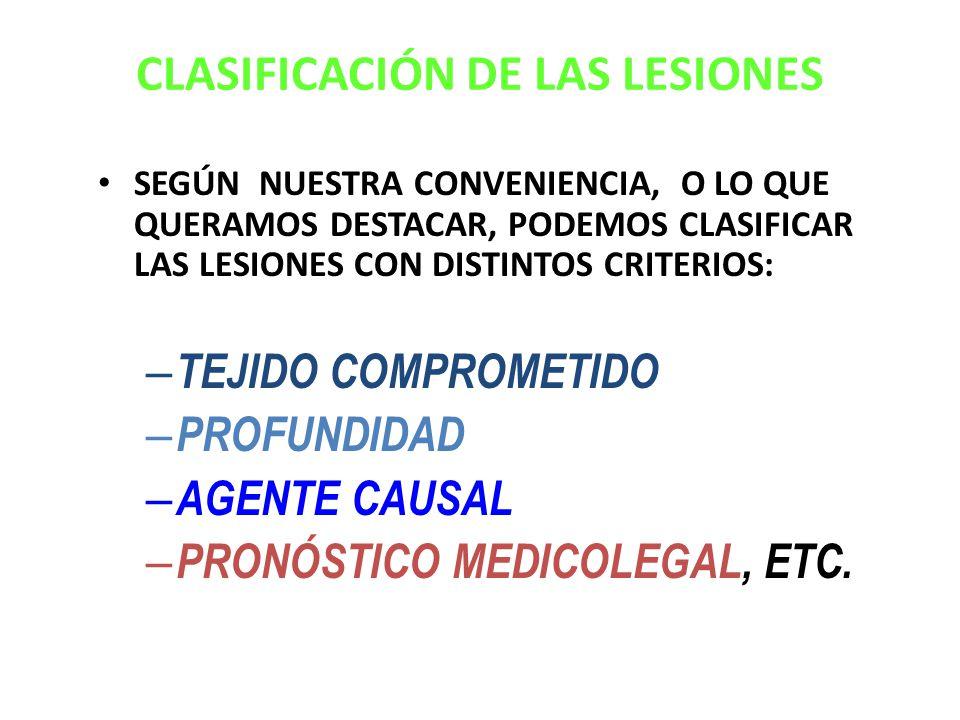 CLASIFICACIÓN DE LAS LESIONES SEGÚN NUESTRA CONVENIENCIA, O LO QUE QUERAMOS DESTACAR, PODEMOS CLASIFICAR LAS LESIONES CON DISTINTOS CRITERIOS: – TEJIDO COMPROMETIDO – PROFUNDIDAD – AGENTE CAUSAL – PRONÓSTICO MEDICOLEGAL – PRONÓSTICO MEDICOLEGAL, ETC.
