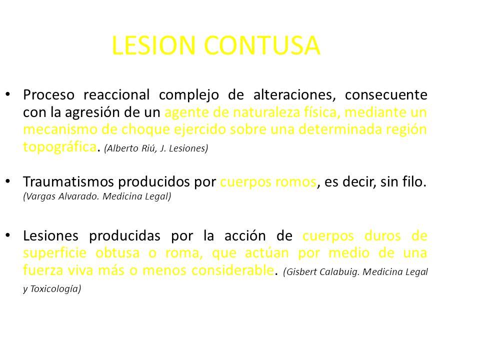 LESION CONTUSA Proceso reaccional complejo de alteraciones, consecuente con la agresión de un agente de naturaleza física, mediante un mecanismo de choque ejercido sobre una determinada región topográfica.