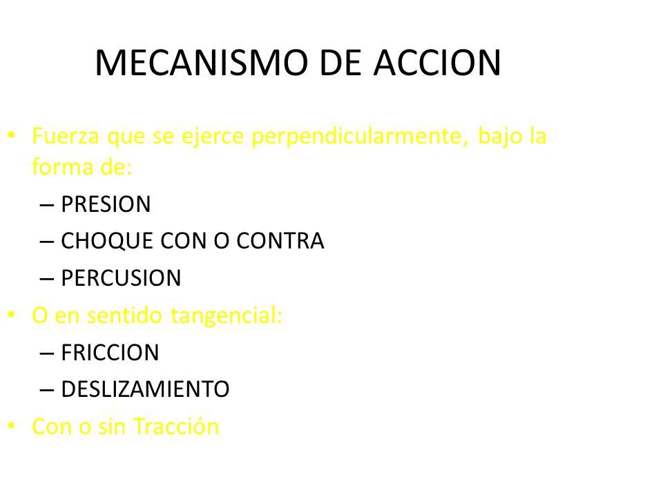 MECANISMO DE ACCION Fuerza que se ejerce perpendicularmente, bajo la forma de: – PRESION – CHOQUE CON O CONTRA – PERCUSION O en sentido tangencial: – FRICCION – DESLIZAMIENTO Con o sin Tracción