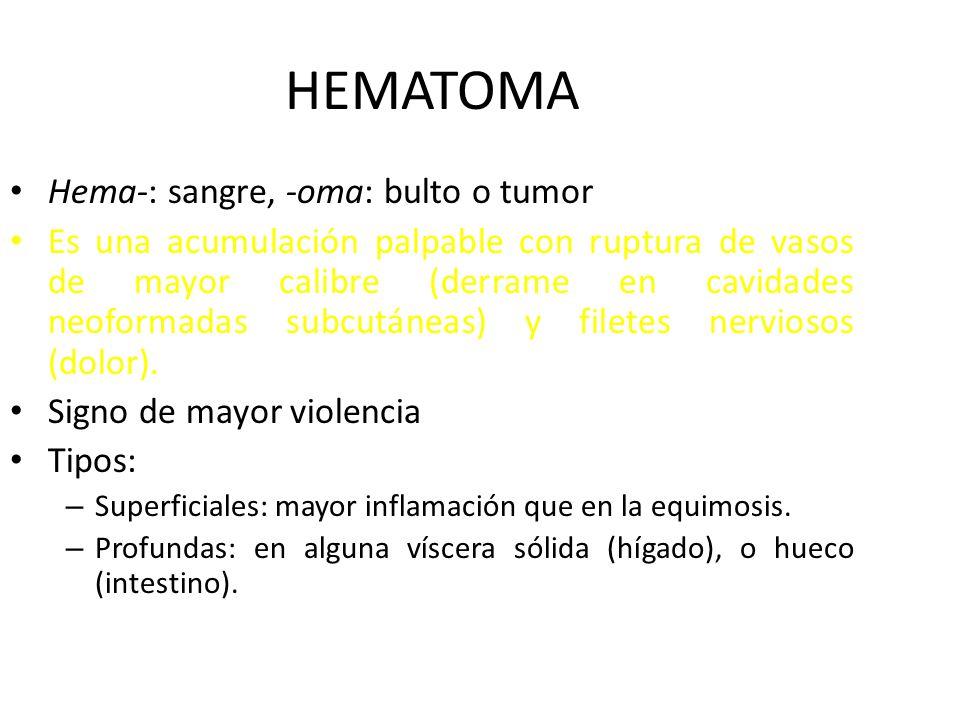 HEMATOMA Hema-: sangre, -oma: bulto o tumor Es una acumulación palpable con ruptura de vasos de mayor calibre (derrame en cavidades neoformadas subcutáneas) y filetes nerviosos (dolor).