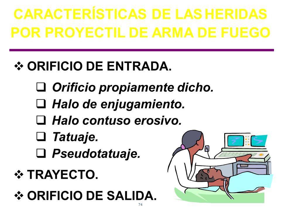 74 CARACTERÍSTICAS DE LAS HERIDAS POR PROYECTIL DE ARMA DE FUEGO ORIFICIO DE ENTRADA. Orificio propiamente dicho. Halo de enjugamiento. Halo contuso e