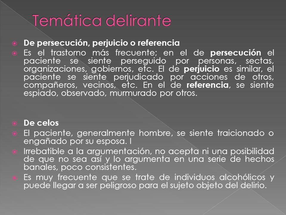 De persecución, perjuicio o referencia Es el trastorno más frecuente; en el de persecución el paciente se siente perseguido por personas, sectas, organizaciones, gobiernos, etc.