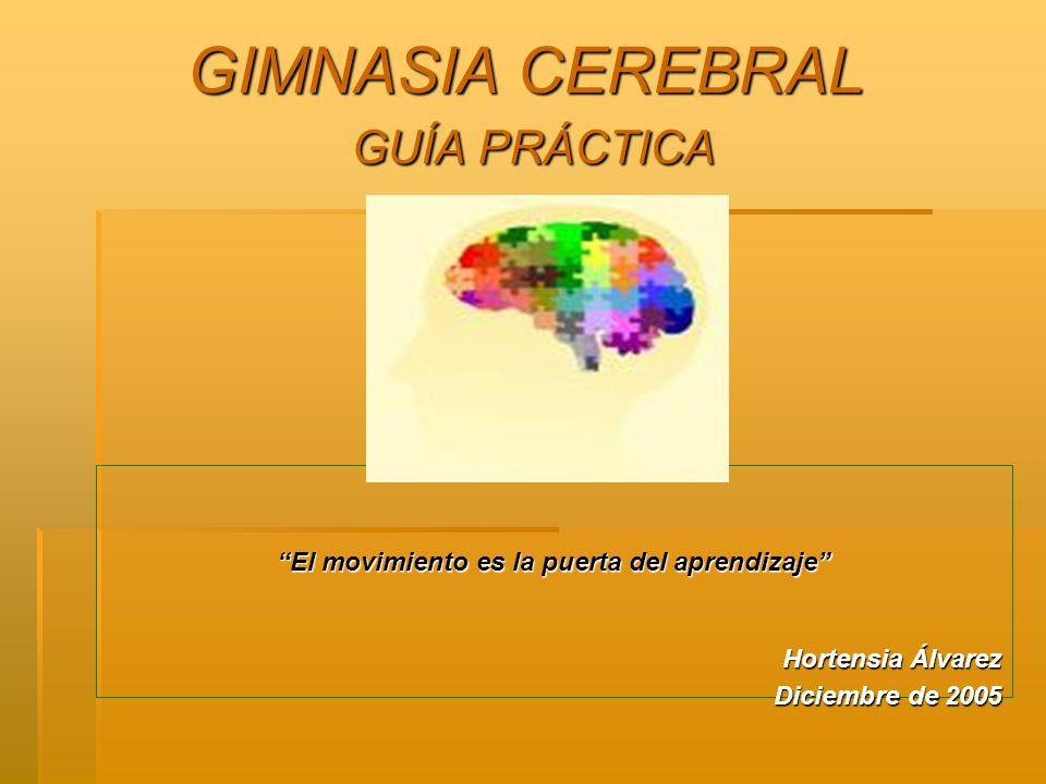 GIMNASIA CEREBRAL GUÍA PRÁCTICA El movimiento es la puerta del aprendizaje Hortensia Álvarez Diciembre de 2005