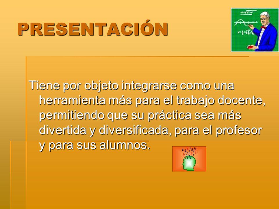 PRESENTACIÓN Tiene por objeto integrarse como una herramienta más para el trabajo docente, permitiendo que su práctica sea más divertida y diversifica
