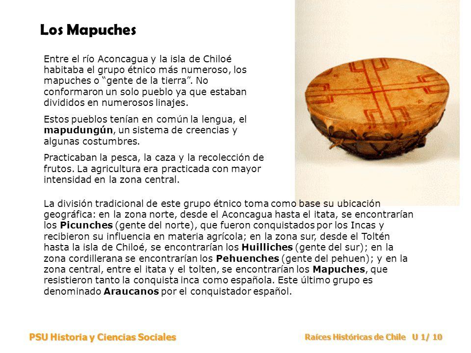PSU Historia y Ciencias Sociales Raíces Históricas de Chile U 1/ 10 Los Mapuches Entre el río Aconcagua y la isla de Chiloé habitaba el grupo étnico m