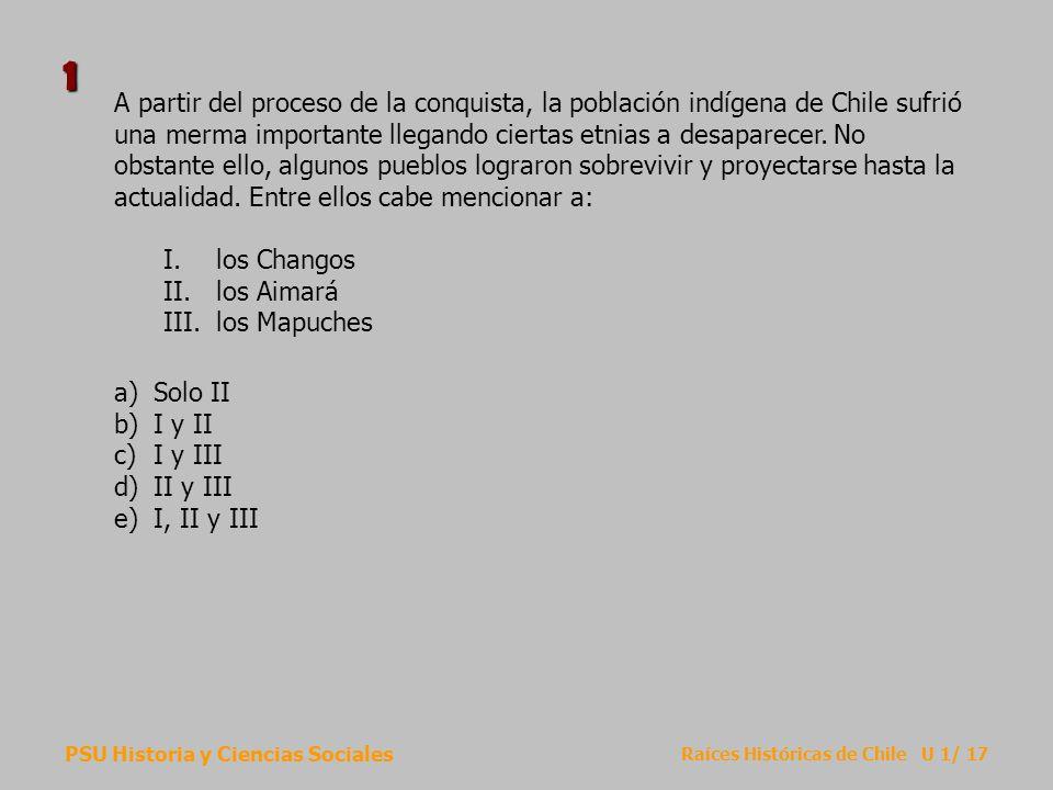 PSU Historia y Ciencias Sociales Raíces Históricas de Chile U 1/ 17 A partir del proceso de la conquista, la población indígena de Chile sufrió una me