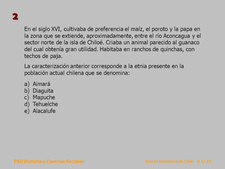 PSU Historia y Ciencias Sociales Raíces Históricas de Chile U 1/ 19 En el siglo XVI, cultivaba de preferencia el maíz, el poroto y la papa en la zona