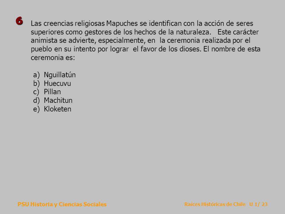 PSU Historia y Ciencias Sociales Raíces Históricas de Chile U 1/ 23 Las creencias religiosas Mapuches se identifican con la acción de seres superiores