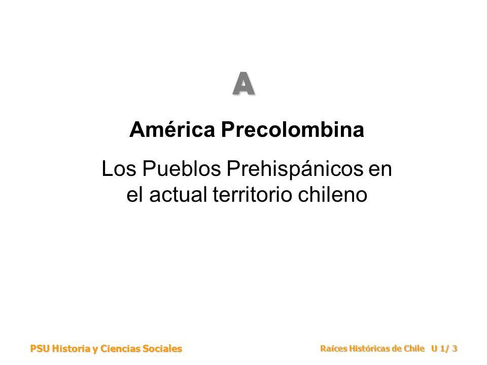 PSU Historia y Ciencias Sociales Raíces Históricas de Chile U 1/ 3 América Precolombina Los Pueblos Prehispánicos en el actual territorio chileno A