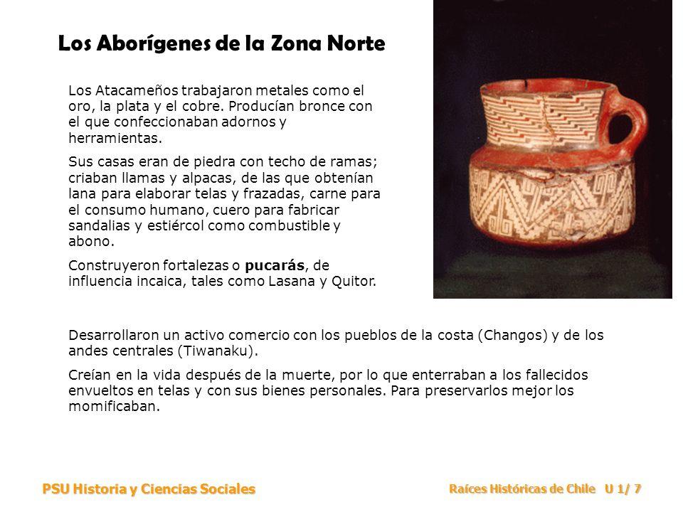 PSU Historia y Ciencias Sociales Raíces Históricas de Chile U 1/ 7 Los Aborígenes de la Zona Norte Los Atacameños trabajaron metales como el oro, la p