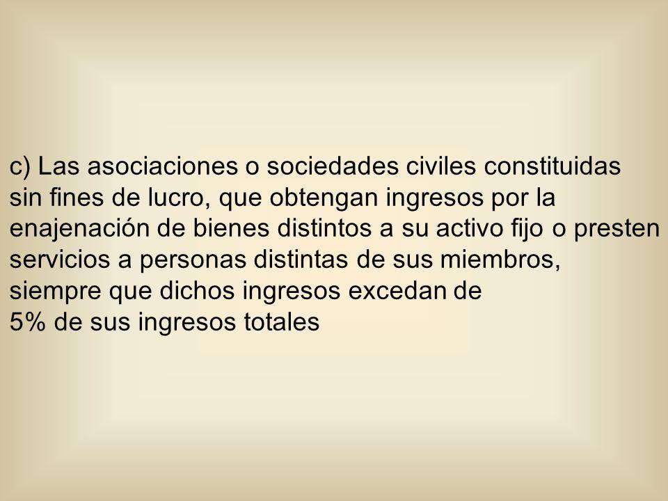 c) Las asociaciones o sociedades civiles constituidas sin fines de lucro, que obtengan ingresos por la enajenación de bienes distintos a su activo fij