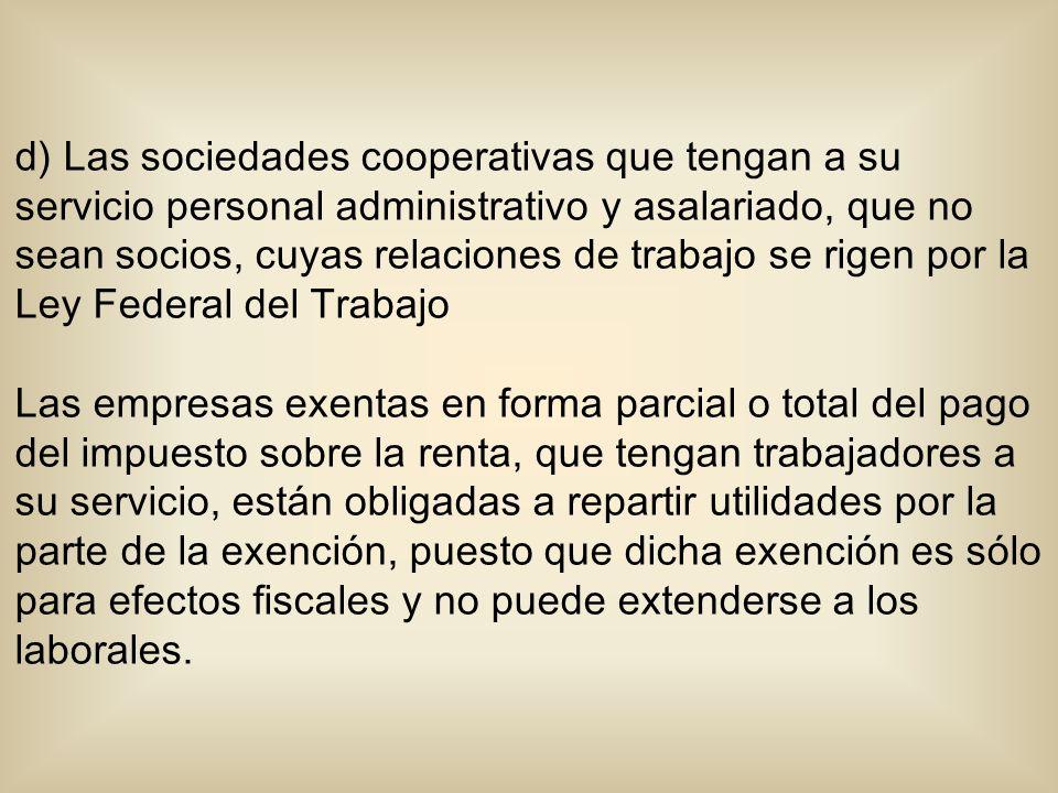d) Las sociedades cooperativas que tengan a su servicio personal administrativo y asalariado, que no sean socios, cuyas relaciones de trabajo se rigen
