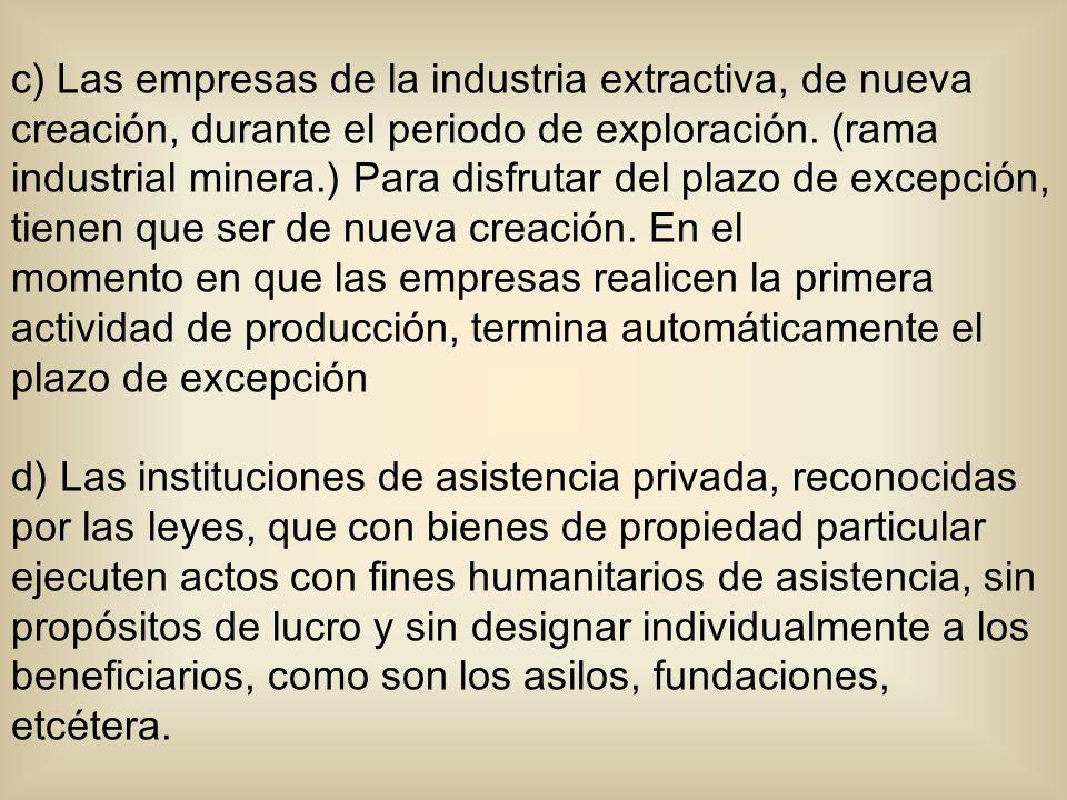 c) Las empresas de la industria extractiva, de nueva creación, durante el periodo de exploración. (rama industrial minera.) Para disfrutar del plazo d