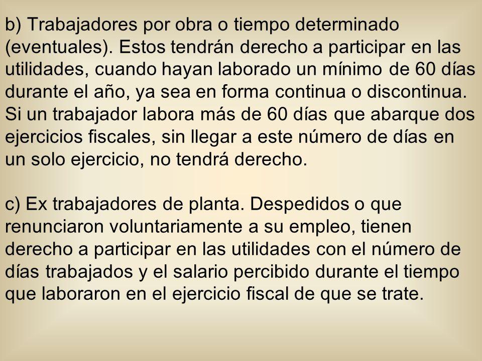 b) Trabajadores por obra o tiempo determinado (eventuales). Estos tendrán derecho a participar en las utilidades, cuando hayan laborado un mínimo de 6