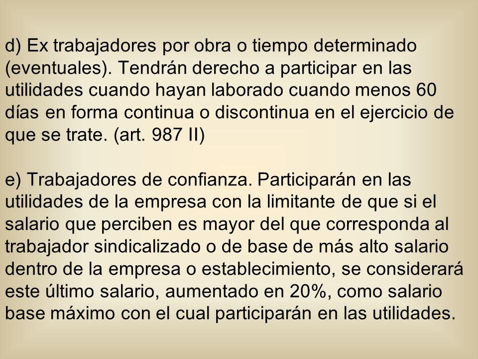 d) Ex trabajadores por obra o tiempo determinado (eventuales). Tendrán derecho a participar en las utilidades cuando hayan laborado cuando menos 60 dí