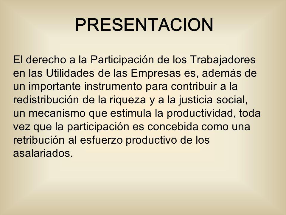 El derecho a la Participación de los Trabajadores en las Utilidades de las Empresas es, además de un importante instrumento para contribuir a la redistribución de la riqueza y a la justicia social, un mecanismo que estimula la productividad, toda vez que la participación es concebida como una retribución al esfuerzo productivo de los asalariados.
