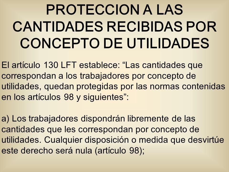 El artículo 130 LFT establece: Las cantidades que correspondan a los trabajadores por concepto de utilidades, quedan protegidas por las normas contenidas en los artículos 98 y siguientes: a) Los trabajadores dispondrán libremente de las cantidades que les correspondan por concepto de utilidades.