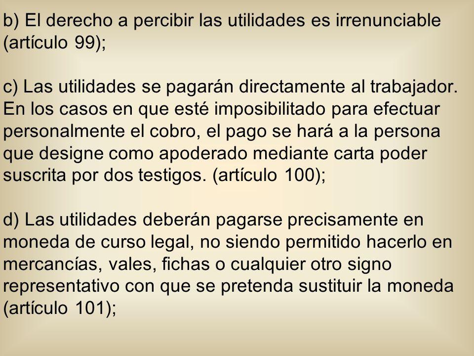 b) El derecho a percibir las utilidades es irrenunciable (artículo 99); c) Las utilidades se pagarán directamente al trabajador. En los casos en que e