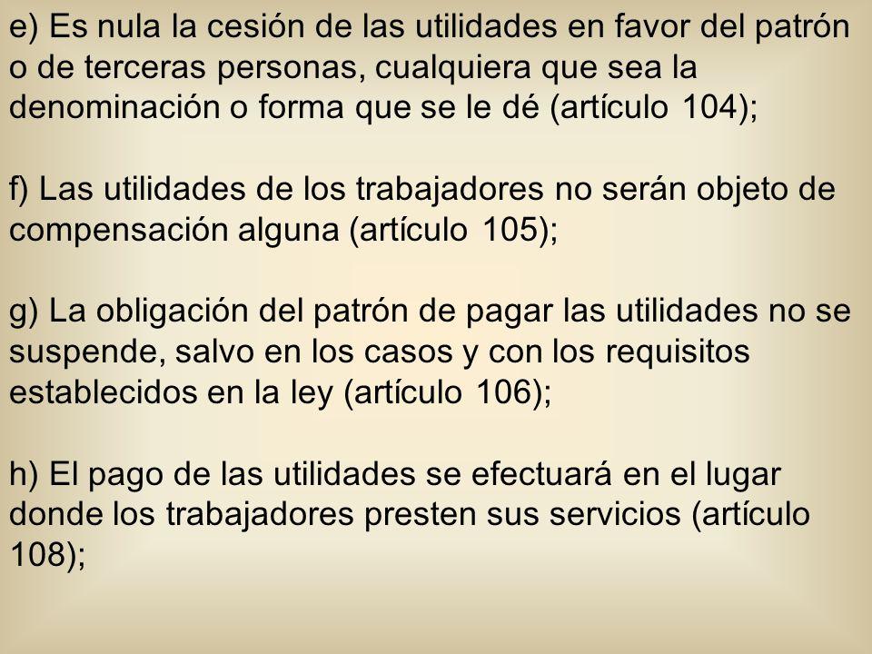 e) Es nula la cesión de las utilidades en favor del patrón o de terceras personas, cualquiera que sea la denominación o forma que se le dé (artículo 104); f) Las utilidades de los trabajadores no serán objeto de compensación alguna (artículo 105); g) La obligación del patrón de pagar las utilidades no se suspende, salvo en los casos y con los requisitos establecidos en la ley (artículo 106); h) El pago de las utilidades se efectuará en el lugar donde los trabajadores presten sus servicios (artículo 108);