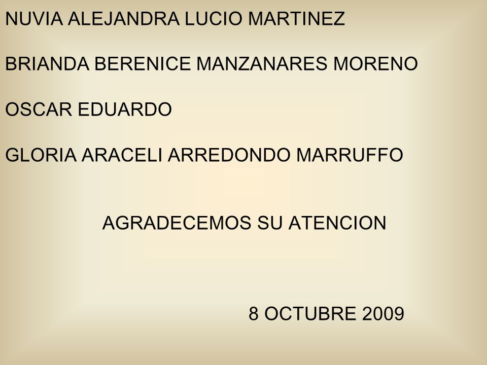 NUVIA ALEJANDRA LUCIO MARTINEZ BRIANDA BERENICE MANZANARES MORENO OSCAR EDUARDO GLORIA ARACELI ARREDONDO MARRUFFO AGRADECEMOS SU ATENCION 8 OCTUBRE 2009