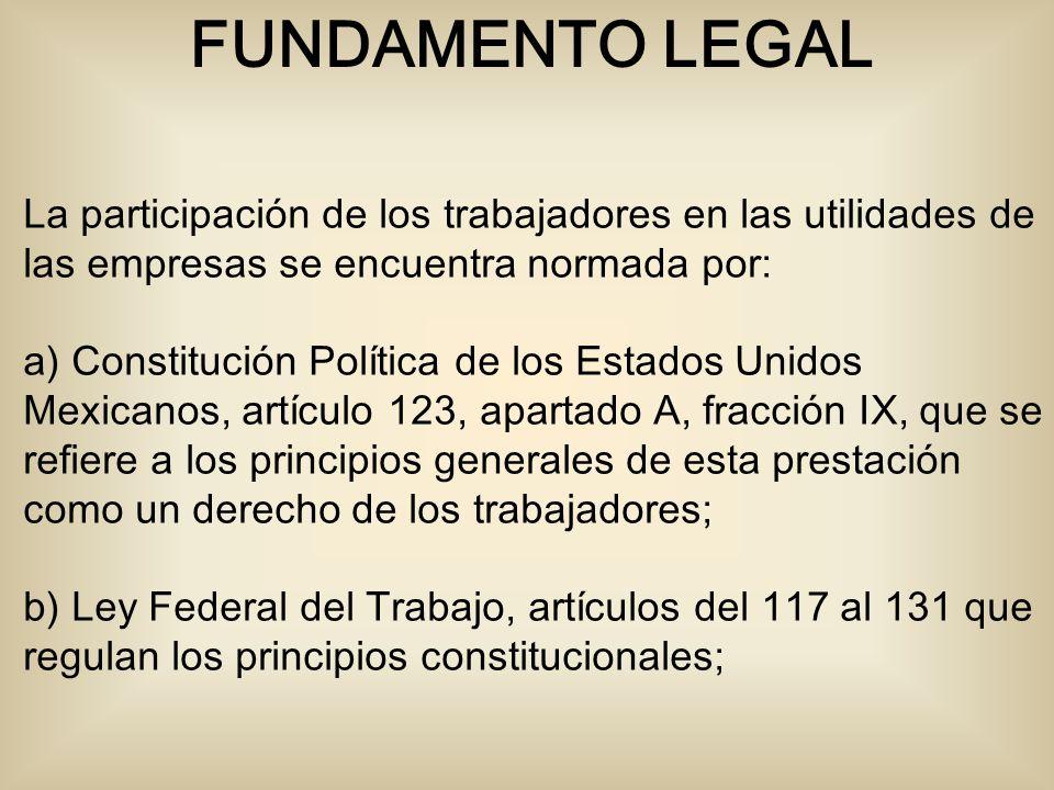 La participación de los trabajadores en las utilidades de las empresas se encuentra normada por: a) Constitución Política de los Estados Unidos Mexicanos, artículo 123, apartado A, fracción IX, que se refiere a los principios generales de esta prestación como un derecho de los trabajadores; b) Ley Federal del Trabajo, artículos del 117 al 131 que regulan los principios constitucionales; FUNDAMENTO LEGAL