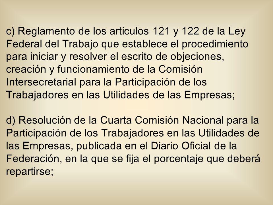 c) Reglamento de los artículos 121 y 122 de la Ley Federal del Trabajo que establece el procedimiento para iniciar y resolver el escrito de objeciones, creación y funcionamiento de la Comisión Intersecretarial para la Participación de los Trabajadores en las Utilidades de las Empresas; d) Resolución de la Cuarta Comisión Nacional para la Participación de los Trabajadores en las Utilidades de las Empresas, publicada en el Diario Oficial de la Federación, en la que se fija el porcentaje que deberá repartirse;