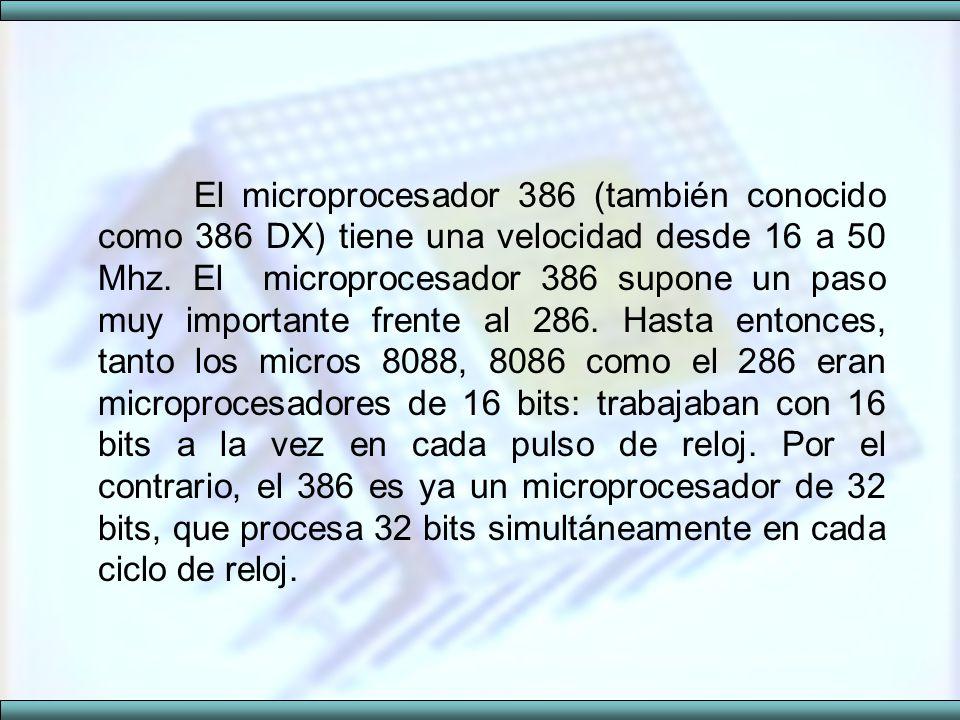 El microprocesador 386 (también conocido como 386 DX) tiene una velocidad desde 16 a 50 Mhz. El microprocesador 386 supone un paso muy importante fren