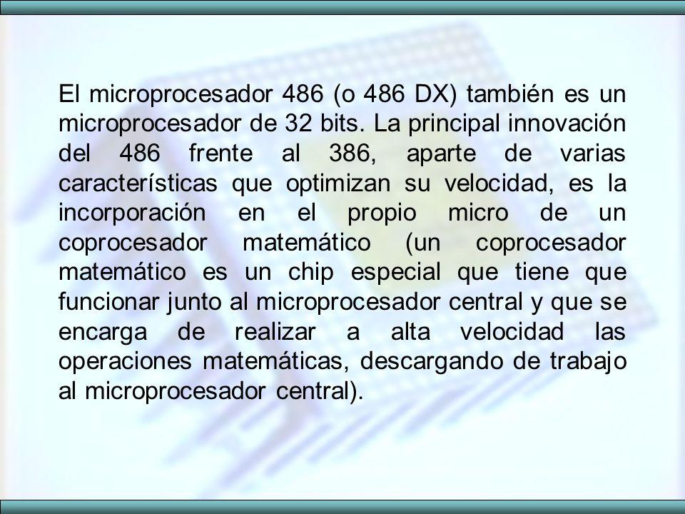 El microprocesador 486 (o 486 DX) también es un microprocesador de 32 bits. La principal innovación del 486 frente al 386, aparte de varias caracterís