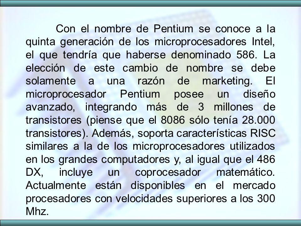 Con el nombre de Pentium se conoce a la quinta generación de los microprocesadores Intel, el que tendría que haberse denominado 586. La elección de es