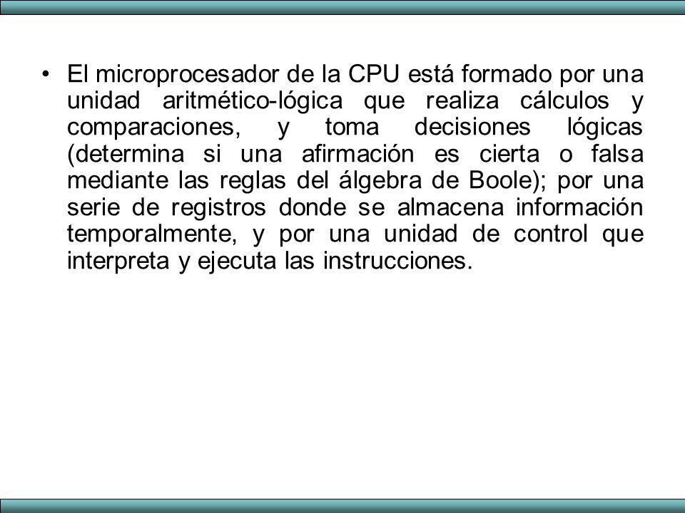 El microprocesador de la CPU está formado por una unidad aritmético-lógica que realiza cálculos y comparaciones, y toma decisiones lógicas (determina