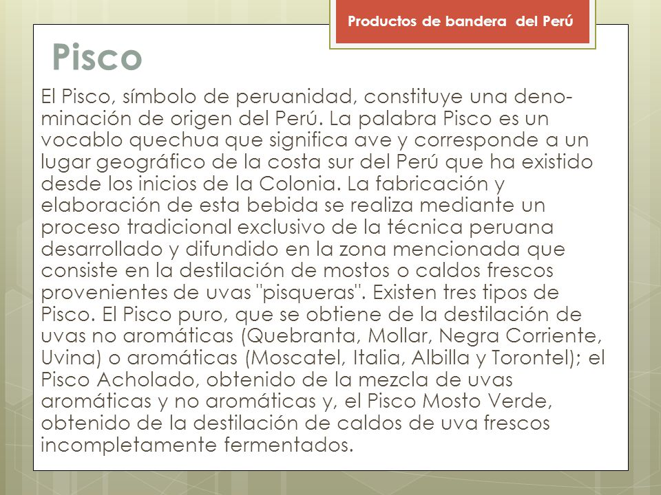 Pisco El Pisco, símbolo de peruanidad, constituye una deno minación de origen del Perú.