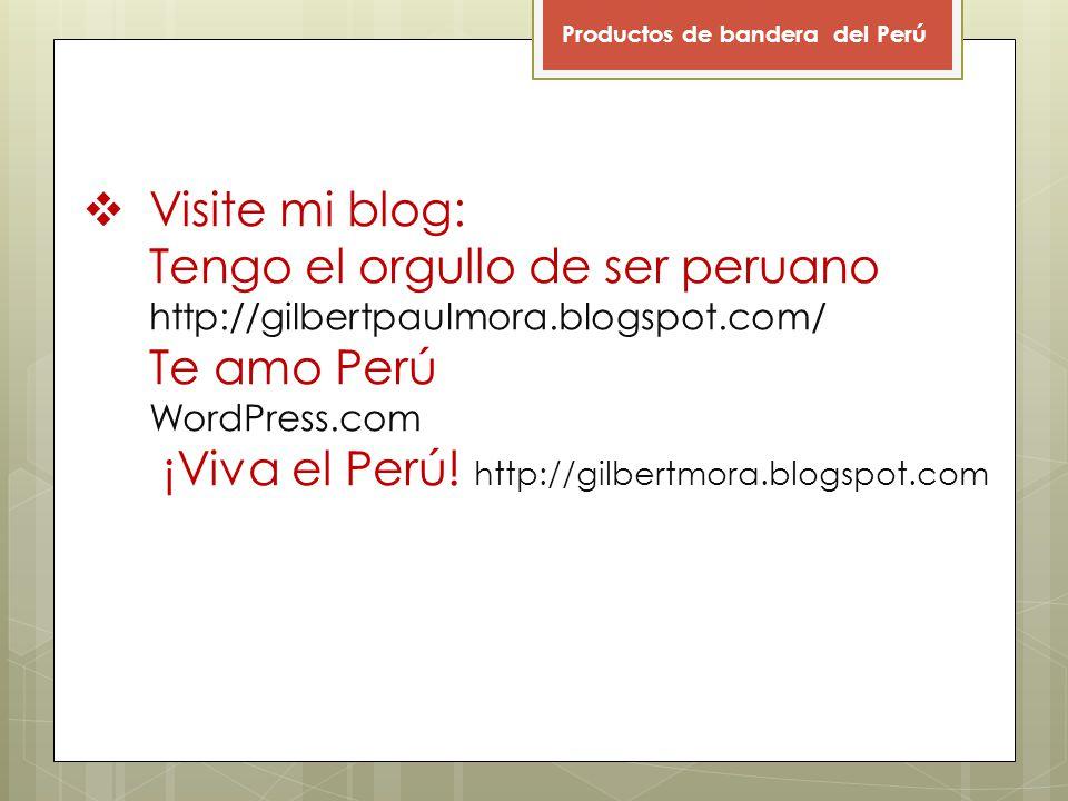 Visite mi blog: Tengo el orgullo de ser peruano http://gilbertpaulmora.blogspot.com/ Te amo Perú WordPress.com ¡Viva el Perú.