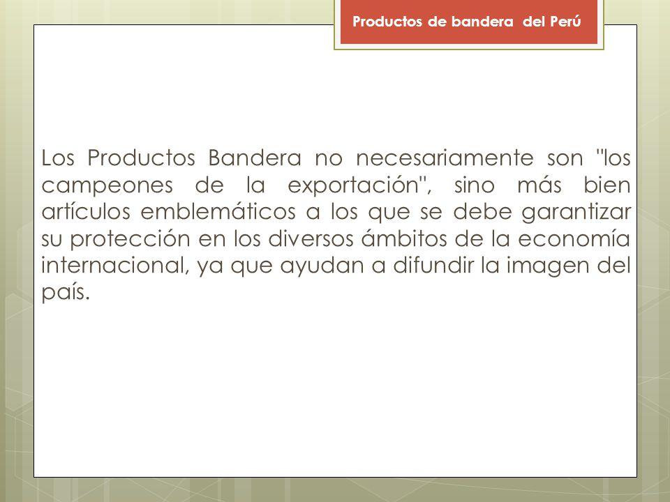 Los Productos Bandera no necesariamente son los campeones de la exportación , sino más bien artículos emblemáticos a los que se debe garantizar su protección en los diversos ámbitos de la economía internacional, ya que ayudan a difundir la imagen del país.